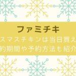 ファミマ クリスマスチキン 当日