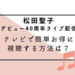松田聖子 ライブ配信 テレビ